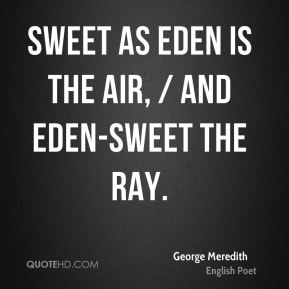 George Meredith - Sweet as Eden is the air, / And Eden-sweet the ray.