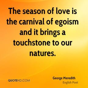 George Meredith - The season of love is the carnival of egoism and it brings a touchstone to our natures.