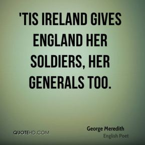 George Meredith - 'Tis Ireland gives England her soldiers, her generals too.