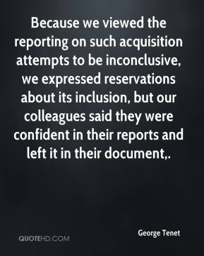 George Tenet - Because we viewed the reporting on such acquisition attempts to be inconclusive, we expressed reservations about its inclusion, but our colleagues said they were confident in their reports and left it in their document.