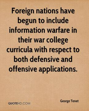 George Tenet - Foreign nations have begun to include information warfare in their war college curricula with respect to both defensive and offensive applications.