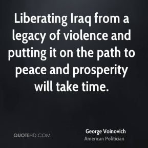 George Voinovich - Liberating Iraq from a legacy of violence and putting it on the path to peace and prosperity will take time.