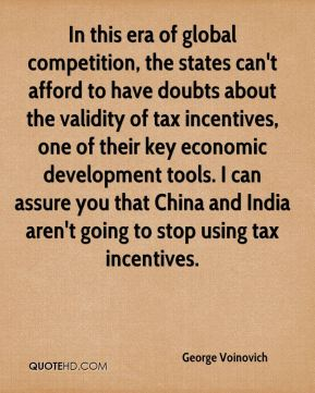George Voinovich - In this era of global competition, the states can't afford to have doubts about the validity of tax incentives, one of their key economic development tools. I can assure you that China and India aren't going to stop using tax incentives.