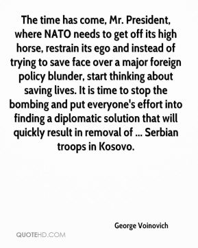 George Voinovich - The time has come, Mr. President, where NATO needs to get off its high horse, restrain its ego and instead of trying to save face over a major foreign policy blunder, start thinking about saving lives. It is time to stop the bombing and put everyone's effort into finding a diplomatic solution that will quickly result in removal of ... Serbian troops in Kosovo.
