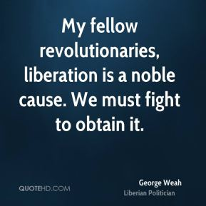 George Weah - My fellow revolutionaries, liberation is a noble cause. We must fight to obtain it.