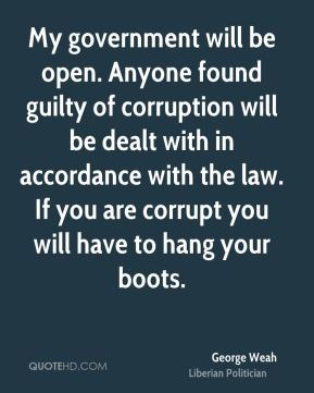 George Weah - My government will be open. Anyone found guilty of corruption will be dealt with in accordance with the law. If you are corrupt you will have to hang your boots.