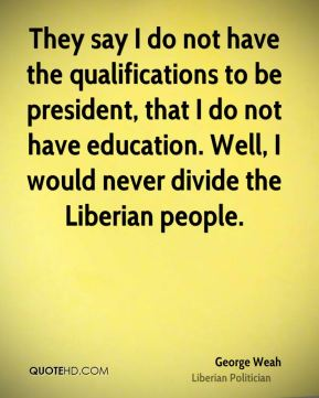 George Weah - They say I do not have the qualifications to be president, that I do not have education. Well, I would never divide the Liberian people.