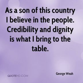 George Weah - As a son of this country I believe in the people. Credibility and dignity is what I bring to the table.