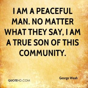 George Weah - I am a peaceful man. No matter what they say, I am a true son of this community.