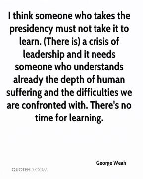 George Weah - I think someone who takes the presidency must not take it to learn. (There is) a crisis of leadership and it needs someone who understands already the depth of human suffering and the difficulties we are confronted with. There's no time for learning.