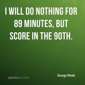 I will do nothing for 89 minutes, but score in the 90th.