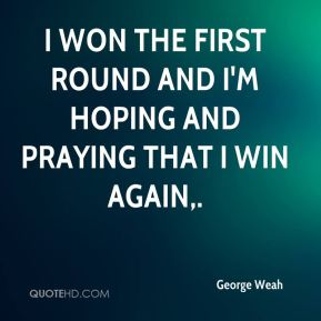 I won the first round and I'm hoping and praying that I win again.