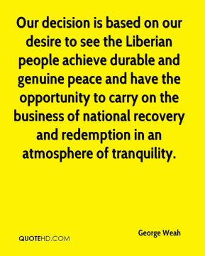 Our decision is based on our desire to see the Liberian people achieve durable and genuine peace and have the opportunity to carry on the business of national recovery and redemption in an atmosphere of tranquility.