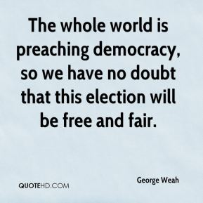 George Weah - The whole world is preaching democracy, so we have no doubt that this election will be free and fair.