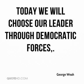 Today we will choose our leader through democratic forces.