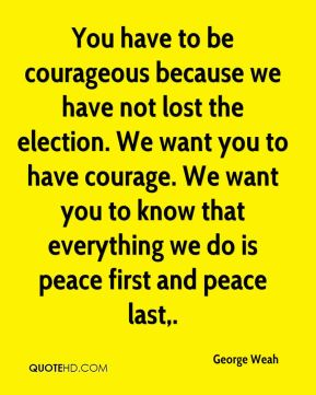You have to be courageous because we have not lost the election. We want you to have courage. We want you to know that everything we do is peace first and peace last.