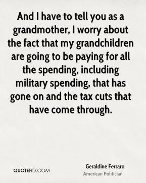 Geraldine Ferraro - And I have to tell you as a grandmother, I worry about the fact that my grandchildren are going to be paying for all the spending, including military spending, that has gone on and the tax cuts that have come through.