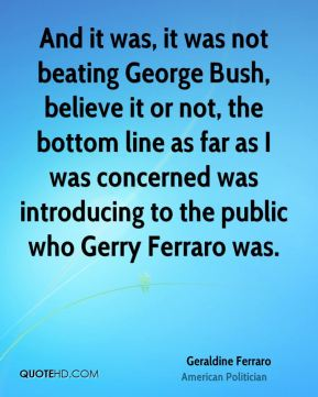 And it was, it was not beating George Bush, believe it or not, the bottom line as far as I was concerned was introducing to the public who Gerry Ferraro was.