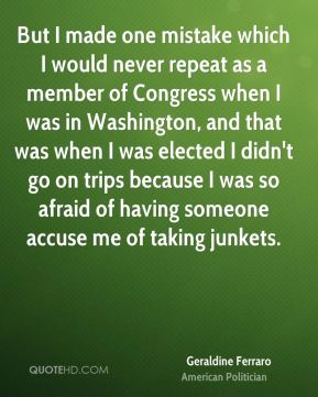 Geraldine Ferraro - But I made one mistake which I would never repeat as a member of Congress when I was in Washington, and that was when I was elected I didn't go on trips because I was so afraid of having someone accuse me of taking junkets.
