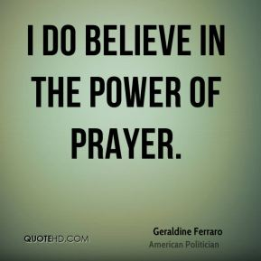 Geraldine Ferraro - I do believe in the power of prayer.