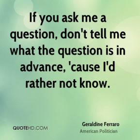 If you ask me a question, don't tell me what the question is in advance, 'cause I'd rather not know.