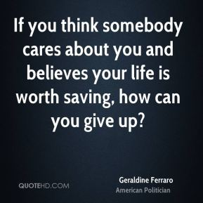 If you think somebody cares about you and believes your life is worth saving, how can you give up?