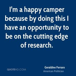 Geraldine Ferraro - I'm a happy camper because by doing this I have an opportunity to be on the cutting edge of research.