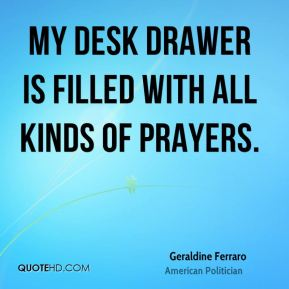 Geraldine Ferraro - My desk drawer is filled with all kinds of prayers.