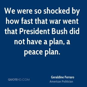 We were so shocked by how fast that war went that President Bush did not have a plan, a peace plan.