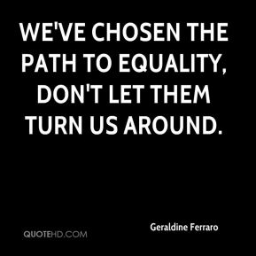 We've chosen the path to equality, don't let them turn us around.