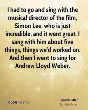 Gerard Butler - I had to go and sing with the musical director of the film, Simon Lee, who is just incredible, and it went great. I sang with him about five things, things we'd worked on. And then I went to sing for Andrew Lloyd Weber.