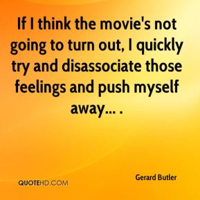 Gerard Butler - If I think the movie's not going to turn out, I quickly try and disassociate those feelings and push myself away... .