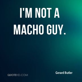 Gerard Butler - I'm not a macho guy.