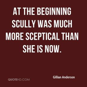 At the beginning Scully was much more sceptical than she is now.