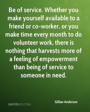 Be of service. Whether you make yourself available to a friend or co-worker, or you make time every month to do volunteer work, there is nothing that harvests more of a feeling of empowerment than being of service to someone in need.