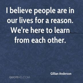 I believe people are in our lives for a reason. We're here to learn from each other.