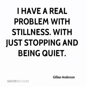 I have a real problem with stillness. With just stopping and being quiet.