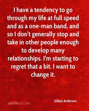 I have a tendency to go through my life at full speed and as a one-man band, and so I don't generally stop and take in other people enough to develop many relationships. I'm starting to regret that a bit. I want to change it.