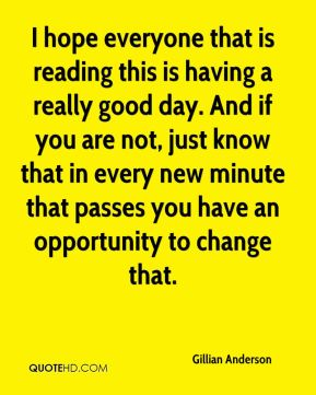 Gillian Anderson - I hope everyone that is reading this is having a really good day. And if you are not, just know that in every new minute that passes you have an opportunity to change that.