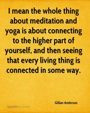Gillian Anderson - I mean the whole thing about meditation and yoga is about connecting to the higher part of yourself, and then seeing that every living thing is connected in some way.