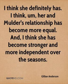 I think she definitely has. I think, um, her and Mulder's relationship has become more equal. And, I think she has become stronger and more independent over the seasons.
