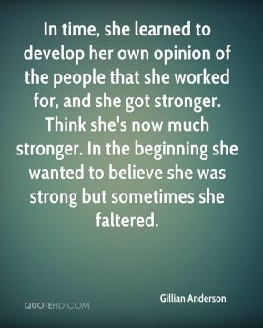 In time, she learned to develop her own opinion of the people that she worked for, and she got stronger. Think she's now much stronger. In the beginning she wanted to believe she was strong but sometimes she faltered.