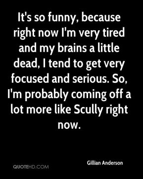 It's so funny, because right now I'm very tired and my brains a little dead, I tend to get very focused and serious. So, I'm probably coming off a lot more like Scully right now.