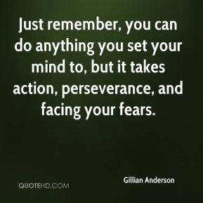 Just remember, you can do anything you set your mind to, but it takes action, perseverance, and facing your fears.