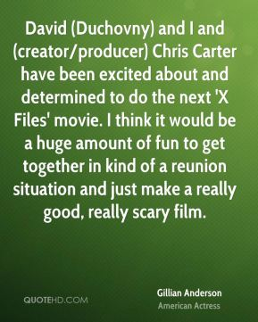Gillian Anderson - David (Duchovny) and I and (creator/producer) Chris Carter have been excited about and determined to do the next 'X Files' movie. I think it would be a huge amount of fun to get together in kind of a reunion situation and just make a really good, really scary film.
