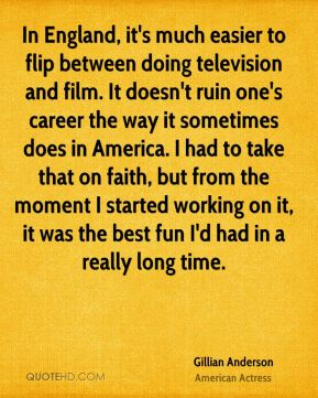 In England, it's much easier to flip between doing television and film. It doesn't ruin one's career the way it sometimes does in America. I had to take that on faith, but from the moment I started working on it, it was the best fun I'd had in a really long time.