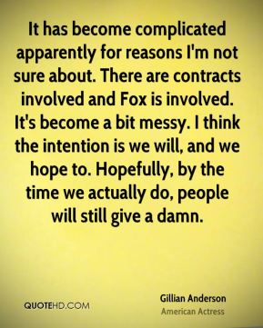 Gillian Anderson - It has become complicated apparently for reasons I'm not sure about. There are contracts involved and Fox is involved. It's become a bit messy. I think the intention is we will, and we hope to. Hopefully, by the time we actually do, people will still give a damn.
