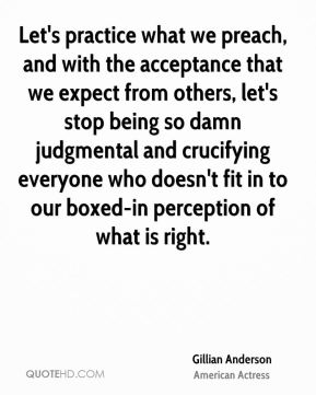 Gillian Anderson - Let's practice what we preach, and with the acceptance that we expect from others, let's stop being so damn judgmental and crucifying everyone who doesn't fit in to our boxed-in perception of what is right.