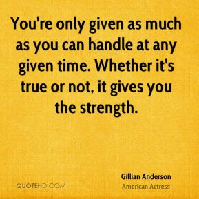 You're only given as much as you can handle at any given time. Whether it's true or not, it gives you the strength.
