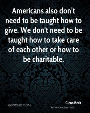 Americans also don't need to be taught how to give. We don't need to be taught how to take care of each other or how to be charitable.